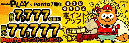 Ponta PLAY×Ponta7周年 使えば使うほどポイントアップ!当選確率最大6倍UP!合計7,777名様に最大77,777Pontaポイントプレゼント