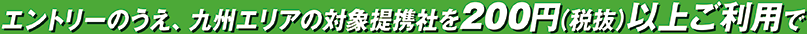 エントリーのうえ、九州エリアの対象提携社を200円(税抜)以上ご利用で