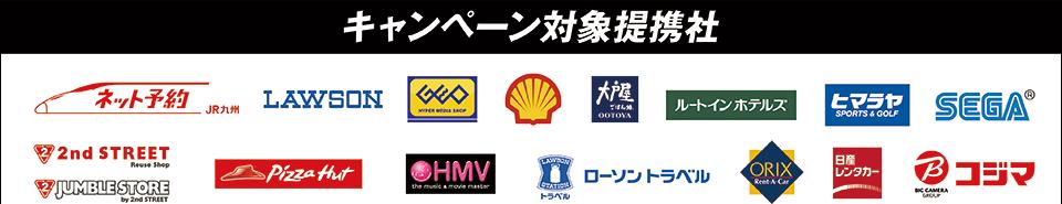 キャンペーン対象提携社は「ネット予約JR九州」「LAWSON」「GEO」「昭和シェル」「大戸屋」「ルートインホテルズ」「ヒマラヤ」「SEGA」「2ndSTREET」「JUMBLE STORE」「Pizza Hut」「HMV」「ローソントラベル」「ORIX]「日産レンタカー」「コジマ」