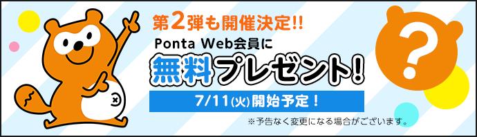 第2弾も開催決定!!Ponta Web会員に無料プレゼント!7/11(火)開始予定!