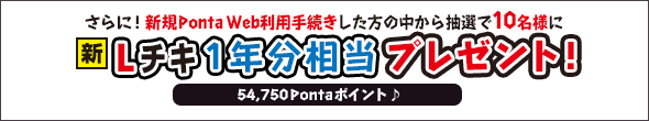 さらに!新規Ponta Wab利用手続きした方の中から抽選で10名様に新Lチキ1年分相当(54,750Pontaポイント)プレゼント!