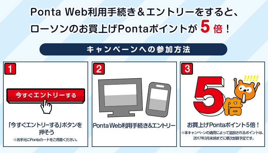 Ponta Web利用手続き&エントリーをすると、ローソンのお買上げPontaポイントが5倍!キャンペーン参加方法は1、「今すぐエントリーする」ボタンを押そう。※お手元にPontaカードをご利用ください。2、Ponta Web利用手続き&エントリー。3、お買上げPontaポンイトが5倍!※倍付分のポイントは、2017年3月末頃までに加算予定です。