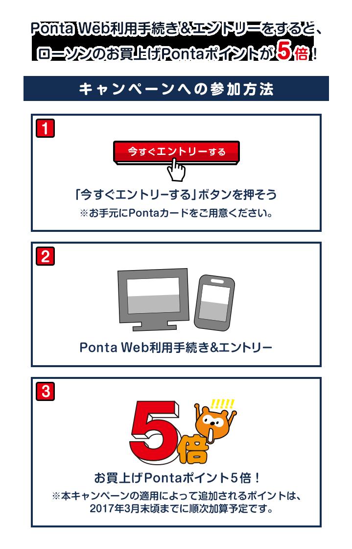 Ponta Web利用手続き&エントリーをすると、ローソンのお買上げPontaポイントが5倍!キャンペーン参加方法は1、「今すぐエントリーする」ボタンを押そう。※お手元にPontaカードをご利用ください。2、Ponta Web利用手続き&エントリー。3、お買上げPontaポンイトが5倍!※本キャンペーンの適用によって追加されるポイントは、2017年3月末頃までに順次加算予定です。