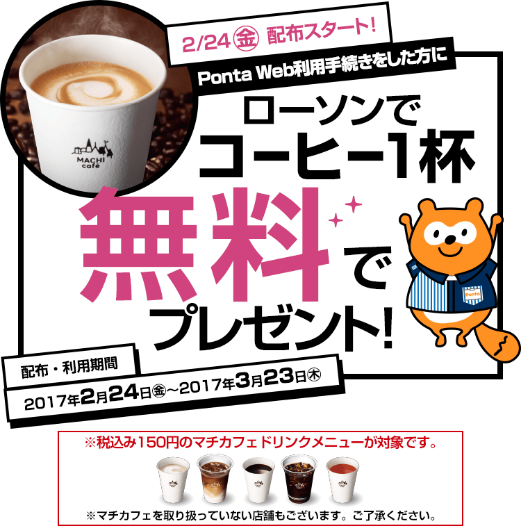 2月24日(金)配布スタート!Ponta Web利用手続きをした方に、コーヒー1杯無料でプレゼント!配布・利用期間は2017年2月24日(金)から2017年3月23日(木)です。※税込み150円のマチカフェドリンクメニューが対象です。※マチカフェを取り扱っていない店舗もございます。ご了承ください。