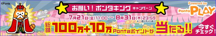 お願い!ポンタキングキャンペーン。総額100万+10万Pontaポイントが当たる!!7月21日(金)から8月31日(木)23:59まで。今すぐチェック!