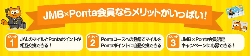 JMB×Pontaならメリットがいっぱい!メリット1、JALのマイルとPontaポイントが相互交換できる!メリット2、Pontaコースへの登録でマイルをPontaポイントに自動交換できる!メリット3、JMB×Ponta会員限定キャンペーンに応募できる!