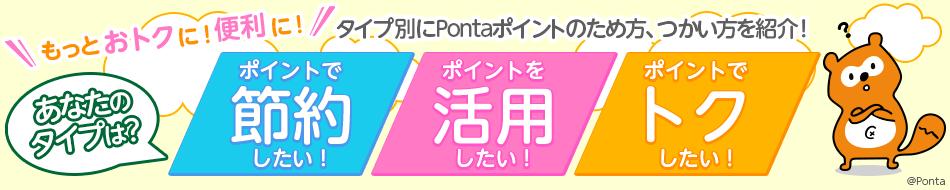 もっとおトクに!便利に!タイプ別にPontaポイントのため方、つかい方を紹介します。